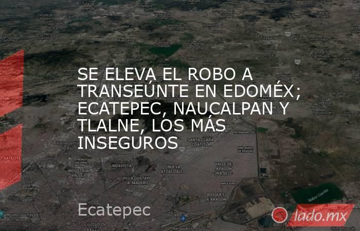 SE ELEVA EL ROBO A TRANSEÚNTE EN EDOMÉX; ECATEPEC, NAUCALPAN Y TLALNE, LOS MÁS INSEGUROS. Noticias en tiempo real