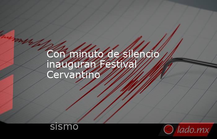 Con minuto de silencio inauguran Festival Cervantino. Noticias en tiempo real