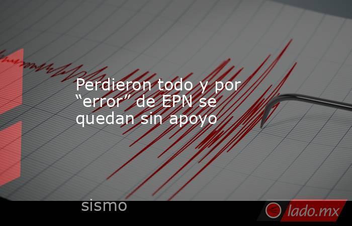 """Perdieron todo y por """"error"""" de EPN se quedan sin apoyo. Noticias en tiempo real"""