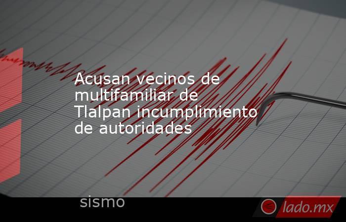 Acusan vecinos de multifamiliar de Tlalpan incumplimiento de autoridades. Noticias en tiempo real