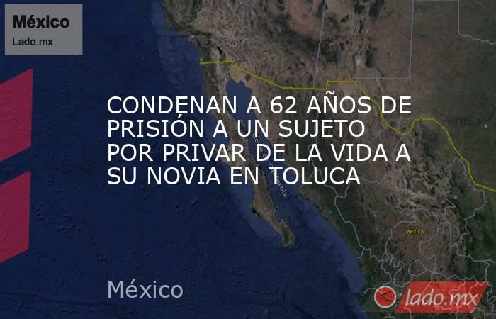 CONDENAN A 62 AÑOS DE PRISIÓN A UN SUJETO POR PRIVAR DE LA VIDA A SU NOVIA EN TOLUCA. Noticias en tiempo real
