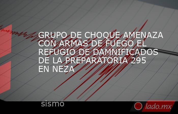 GRUPO DE CHOQUE AMENAZA CON ARMAS DE FUEGO EL REFUGIO DE DAMNIFICADOS DE LA PREPARATORIA 295 EN NEZA. Noticias en tiempo real