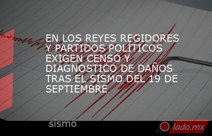 EN LOS REYES REGIDORES Y PARTIDOS POLÍTICOS EXIGEN CENSO Y DIAGNOSTICO DE DAÑOS TRAS EL SISMO DEL 19 DE SEPTIEMBRE. Noticias en tiempo real
