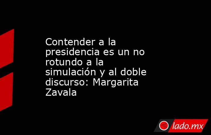 Contender a la presidencia es un no rotundo a la simulación y al doble discurso: Margarita Zavala. Noticias en tiempo real