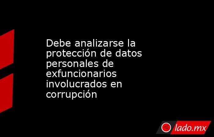 Debe analizarse la protección de datos personales de exfuncionarios involucrados en corrupción. Noticias en tiempo real