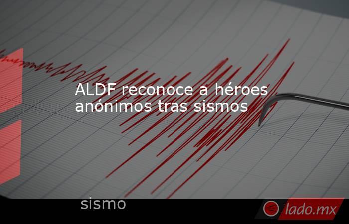 ALDF reconoce a héroes anónimos tras sismos. Noticias en tiempo real