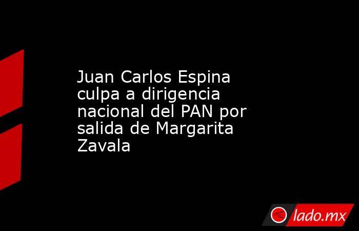 Juan Carlos Espina culpa a dirigencia nacional del PAN por salida de Margarita Zavala. Noticias en tiempo real