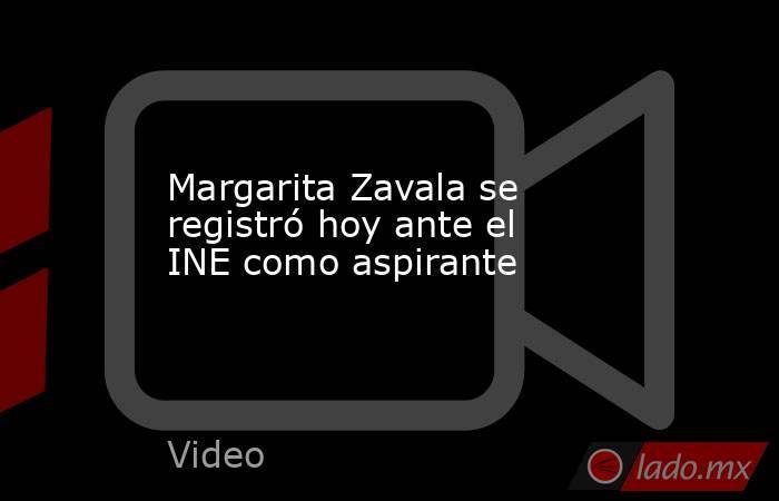Margarita Zavala se registró hoy ante el INE como aspirante. Noticias en tiempo real