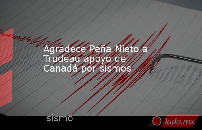 Agradece Peña Nieto a Trudeau apoyo de Canadá por sismos. Noticias en tiempo real