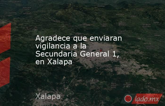 Agradece que enviaran vigilancia a la Secundaria General 1, en Xalapa. Noticias en tiempo real