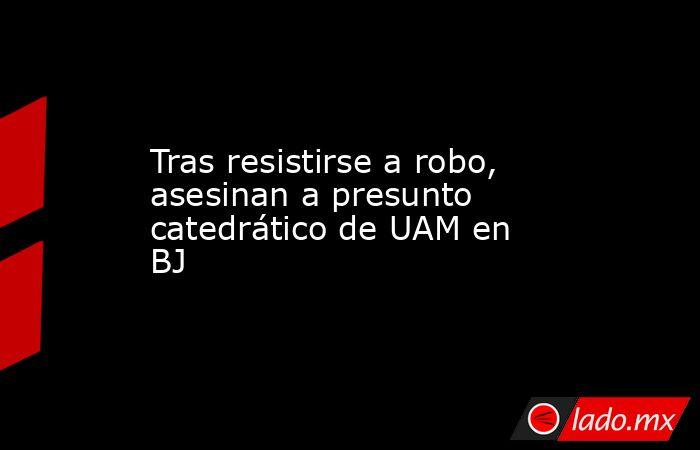 Tras resistirse a robo, asesinan a presunto catedrático de UAM en BJ. Noticias en tiempo real