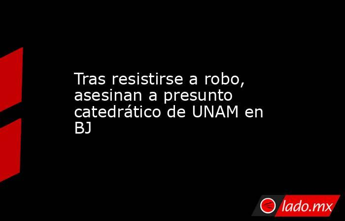 Tras resistirse a robo, asesinan a presunto catedrático de UNAM en BJ. Noticias en tiempo real