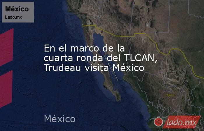 En el marco de la cuarta ronda del TLCAN, Trudeau visita México. Noticias en tiempo real