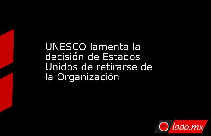 UNESCO lamenta la decisión de Estados Unidos de retirarse de la Organización. Noticias en tiempo real