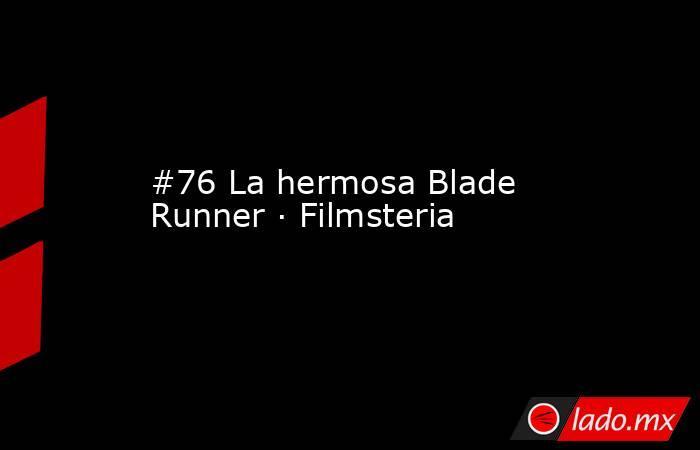 #76 La hermosa Blade Runner · Filmsteria. Noticias en tiempo real