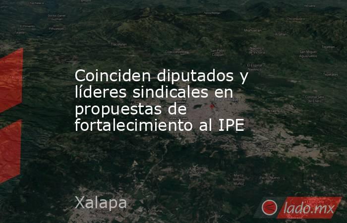 Coinciden diputados y líderes sindicales en propuestas de fortalecimiento al IPE. Noticias en tiempo real