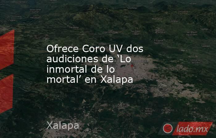 Ofrece Coro UV dos audiciones de 'Lo inmortal de lo mortal' en Xalapa. Noticias en tiempo real