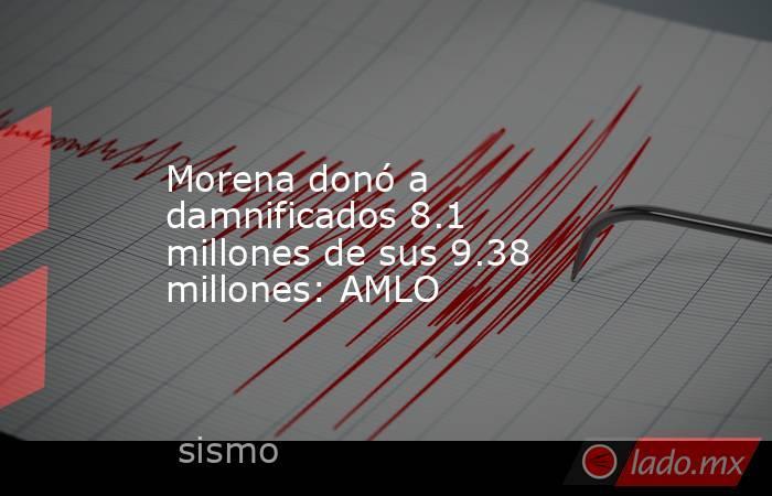 Morena donó a damnificados 8.1 millones de sus 9.38 millones: AMLO. Noticias en tiempo real