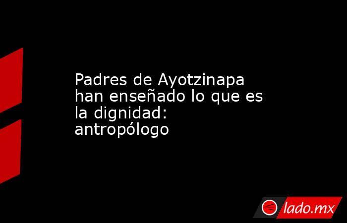 Padres de Ayotzinapa han enseñado lo que es la dignidad: antropólogo. Noticias en tiempo real