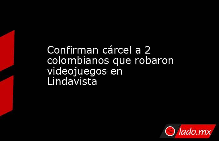 Confirman cárcel a 2 colombianos que robaron videojuegos en Lindavista. Noticias en tiempo real