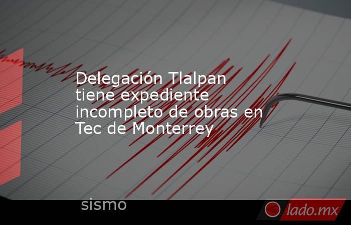 Delegación Tlalpan tiene expediente incompleto de obras en Tec de Monterrey. Noticias en tiempo real