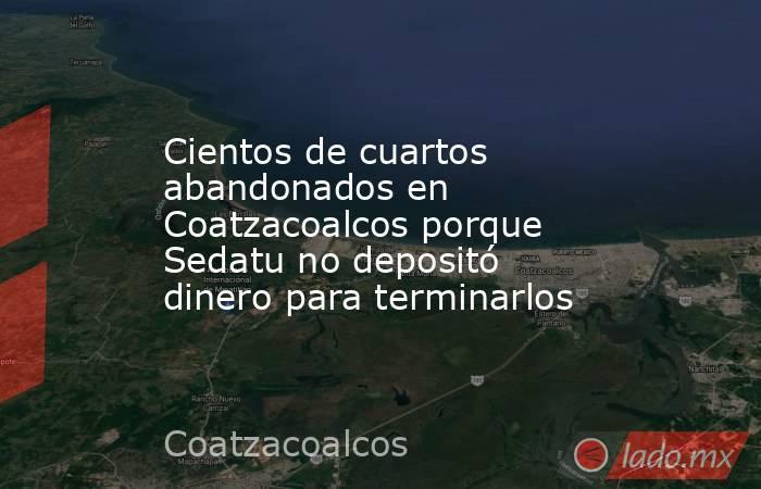 Cientos de cuartos abandonados en Coatzacoalcos porque Sedatu no depositó dinero para terminarlos. Noticias en tiempo real