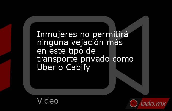 Inmujeres no permitirá ninguna vejación más en este tipo de transporte privado como Uber o Cabify. Noticias en tiempo real