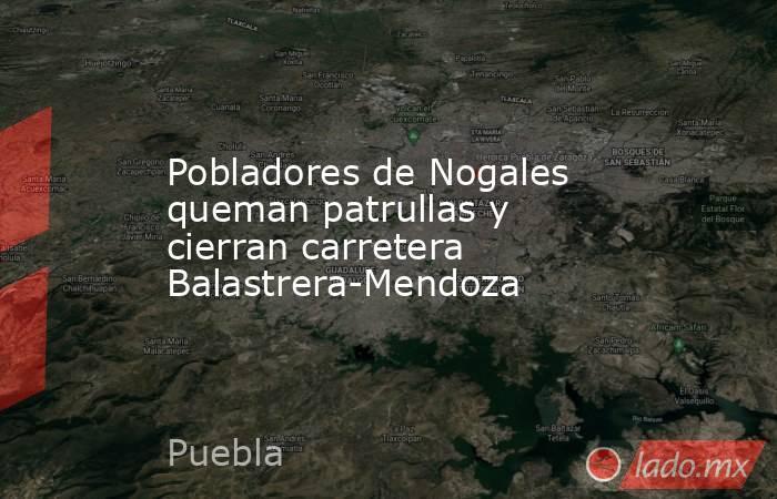Pobladores de Nogales queman patrullas y cierran carretera Balastrera-Mendoza. Noticias en tiempo real