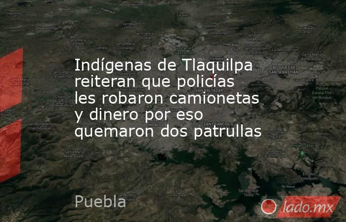 Indígenas de Tlaquilpa reiteran que policías les robaron camionetas y dinero por eso quemaron dos patrullas. Noticias en tiempo real