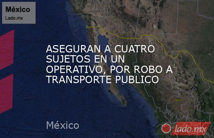 ASEGURAN A CUATRO SUJETOS EN UN OPERATIVO, POR ROBO A TRANSPORTE PUBLICO. Noticias en tiempo real