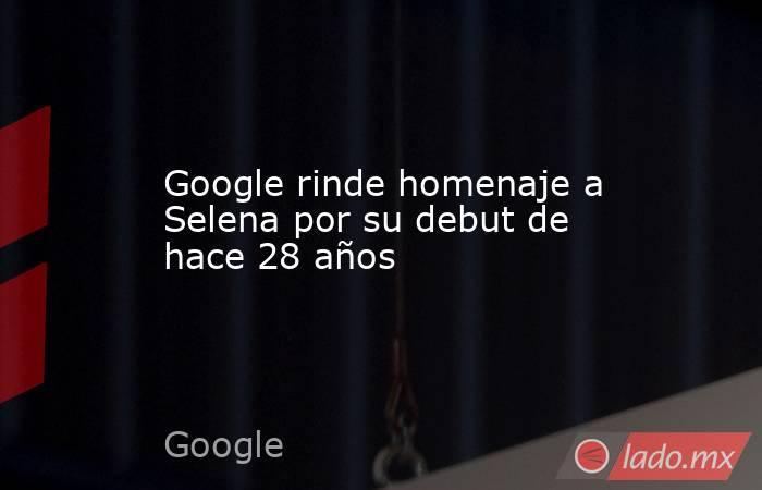 Google rinde homenaje a Selena por su debut de hace 28 años. Noticias en tiempo real