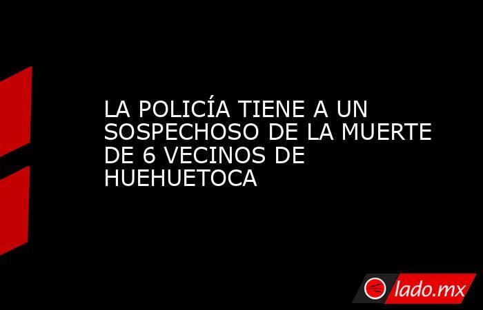 LA POLICÍA TIENE A UN SOSPECHOSO DE LA MUERTE DE 6 VECINOS DE HUEHUETOCA. Noticias en tiempo real