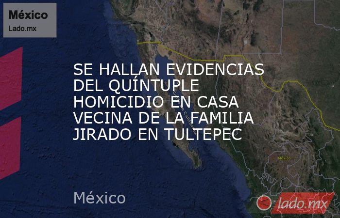 SE HALLAN EVIDENCIAS DEL QUÍNTUPLE HOMICIDIO EN CASA VECINA DE LA FAMILIA JIRADO EN TULTEPEC. Noticias en tiempo real