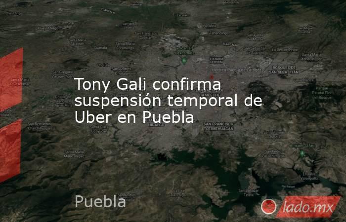 Tony Gali confirma suspensión temporal de Uber en Puebla. Noticias en tiempo real