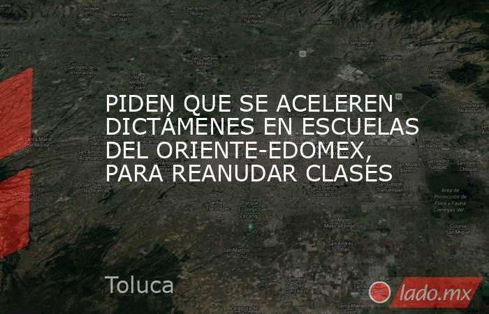 PIDEN QUE SE ACELEREN DICTÁMENES EN ESCUELAS DEL ORIENTE-EDOMEX, PARA REANUDAR CLASES. Noticias en tiempo real