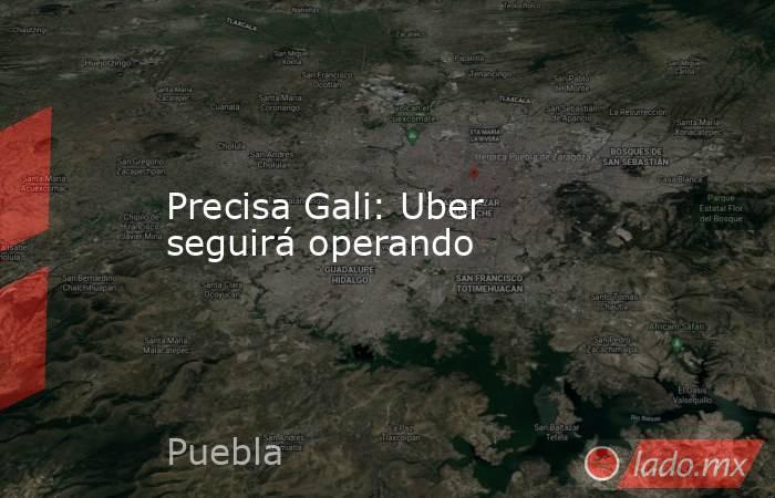 Precisa Gali: Uber seguirá operando. Noticias en tiempo real