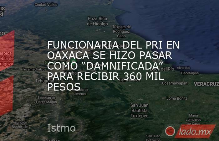 """FUNCIONARIA DEL PRI EN OAXACA SE HIZO PASAR COMO """"DAMNIFICADA"""" PARA RECIBIR 360 MIL PESOS. Noticias en tiempo real"""