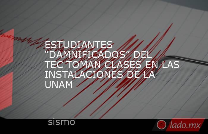 """ESTUDIANTES """"DAMNIFICADOS"""" DEL TEC TOMAN CLASES EN LAS INSTALACIONES DE LA UNAM. Noticias en tiempo real"""