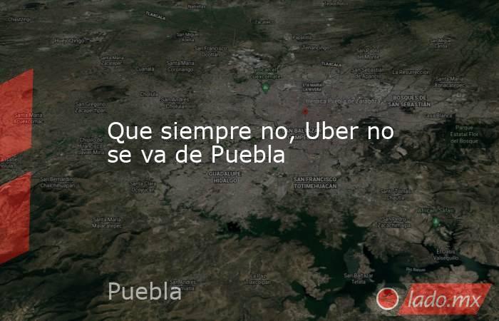 Que siempre no, Uber no se va de Puebla. Noticias en tiempo real