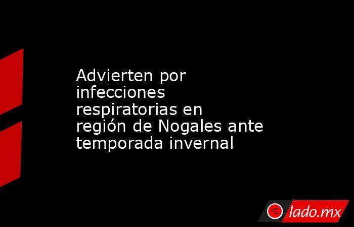 Advierten por infecciones respiratorias en región de Nogales ante temporada invernal. Noticias en tiempo real