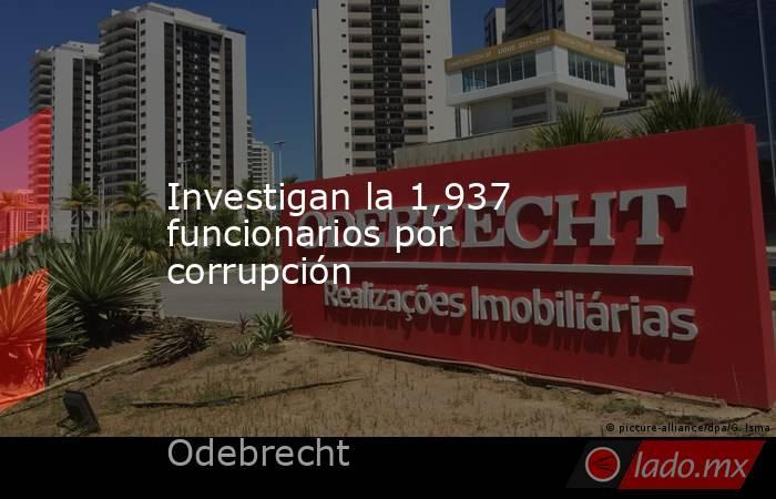 Investigan la 1,937 funcionarios por corrupción. Noticias en tiempo real