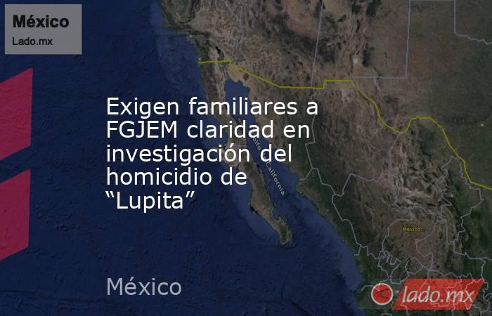 """Exigen familiares a FGJEM claridad en investigación del homicidio de """"Lupita"""". Noticias en tiempo real"""