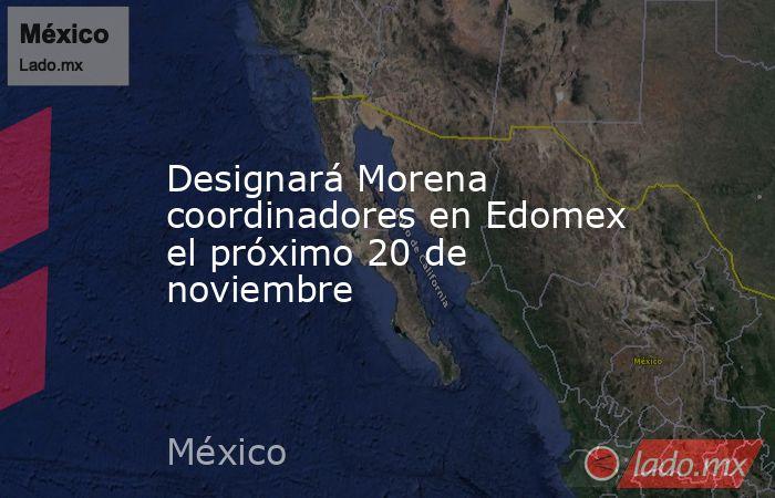 Designará Morena coordinadores en Edomex el próximo 20 de noviembre. Noticias en tiempo real