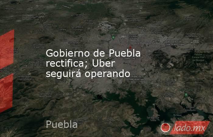 Gobierno de Puebla rectifica; Uber seguirá operando. Noticias en tiempo real