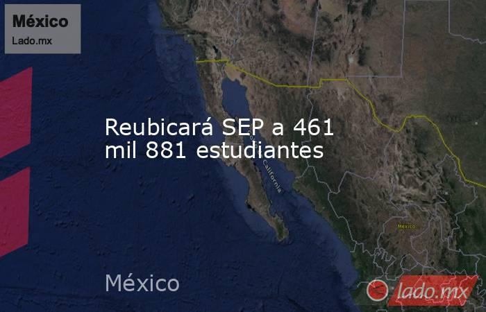 Reubicará SEP a 461 mil 881 estudiantes. Noticias en tiempo real