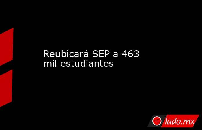Reubicará SEP a 463 mil estudiantes. Noticias en tiempo real