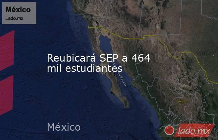 Reubicará SEP a 464 mil estudiantes. Noticias en tiempo real