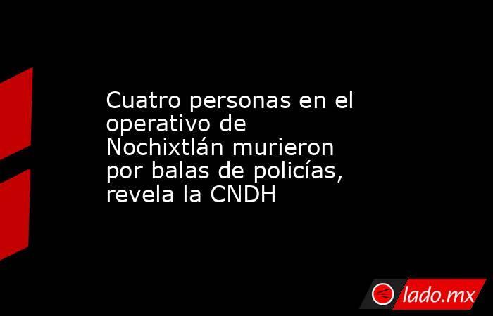 Cuatro personas en el operativo de Nochixtlán murieron por balas de policías, revela la CNDH. Noticias en tiempo real