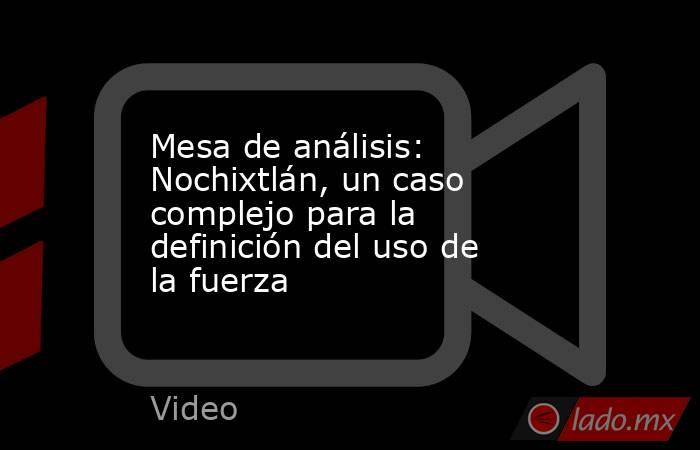 Mesa de análisis: Nochixtlán, un caso complejo para la definición del uso de la fuerza. Noticias en tiempo real