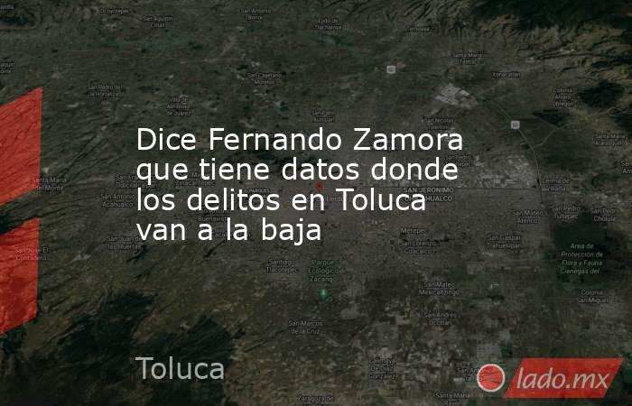 Dice Fernando Zamora que tiene datos donde los delitos en Toluca van a la baja. Noticias en tiempo real